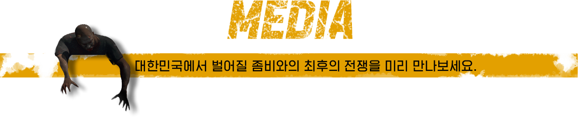 MEDIA 대한민국에서 벌어질 좀비와의 최후의 전쟁을 미리 만나보세요